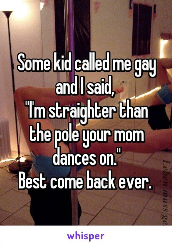"""Some kid called me gay and I said,  """"I'm straighter than the pole your mom dances on."""" Best come back ever.:"""