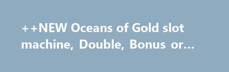 ++NEW Oceans of Gold slot machine, Double, Bonus or Bust http://casino4uk.com/2017/11/17/new-oceans-of-gold-slot-machine-double-bonus-or-bust/  ++NEW Oceans of Gold slot machine, Double, Bonus or BustThe post ++NEW Oceans of Gold slot machine, Double, Bonus or Bust appeared first on Casino4uk.com.