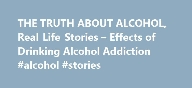 """THE TRUTH ABOUT ALCOHOL, Real Life Stories – Effects of Drinking Alcohol Addiction #alcohol #stories http://san-francisco.remmont.com/the-truth-about-alcohol-real-life-stories-effects-of-drinking-alcohol-addiction-alcohol-stories/  # ALCOHOL """"When I was thirteen, friends would make fun of me if I didn't have a drink. I just gave in because it was easier to join the crowd. """"I was really unhappy and just drank to escape my life. I went out less and less, so started losing friends. The more…"""