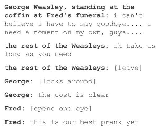Post image<< FRED WEASLEY! HOW DARE YOU FAKE YOUR DEATH! THE FANGIRLS ARE ABSOLUTELY HEARTBROKEN! JK ROWLING HAS FACED A LOT OF HATERS AT WORK AND ITS ALL YOUR FAULT! And George dear, thank you soooooo much for telling us that your brother/ best friend isn't dead. Means so much to the fandom(sarcastic levels are through the roof)