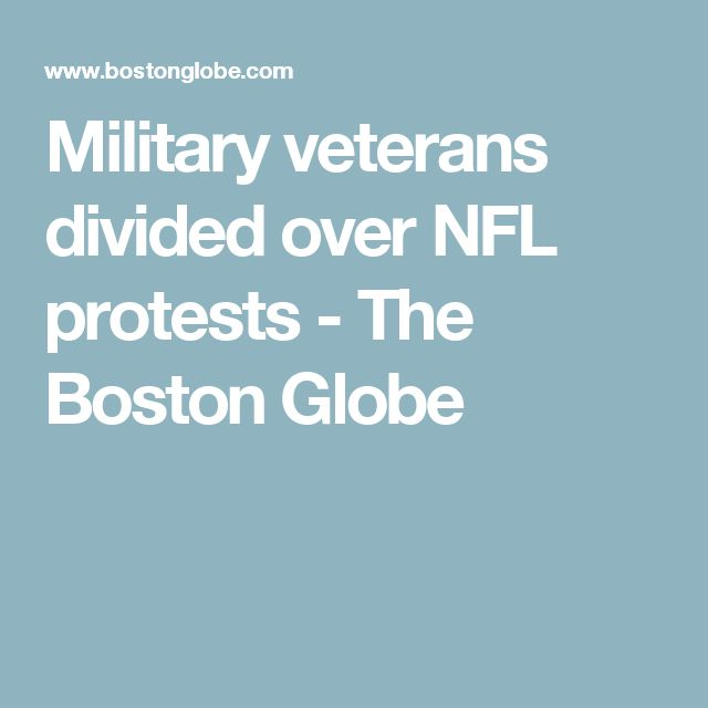 Military veterans divided over NFL protests - The Boston Globe