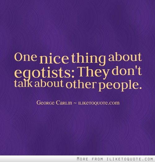 One nice thing about egotists: They don't talk about other people.