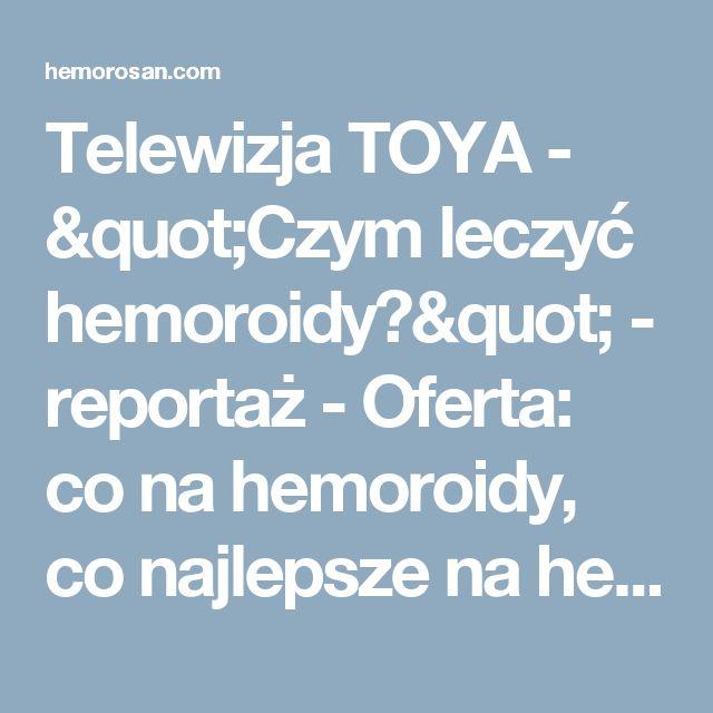 """Telewizja TOYA - """"Czym leczyć hemoroidy?"""" - reportaż - Oferta: co na hemoroidy, co najlepsze na hemoroidy, czym leczyć hemoroidy, dobry lek na hemoroidy, hemoroidy, hemoroidy jak leczyć, hemoroidy leczenie, hemoroidy leczenie domowe, hemoroidy leki, hemoroidy objawy, hemoroidy odbytu, hemoroidy przyczyny, hemoroidy w ciąży, hemorosan, jak leczyć hemoroidy, jak wyleczyć hemoroidy, jak zwalczyć hemoroidy, leczenie hemoroidów, leki na hemoroidy, na hemoroidy, najlepsze na hemoroidy, na..."""