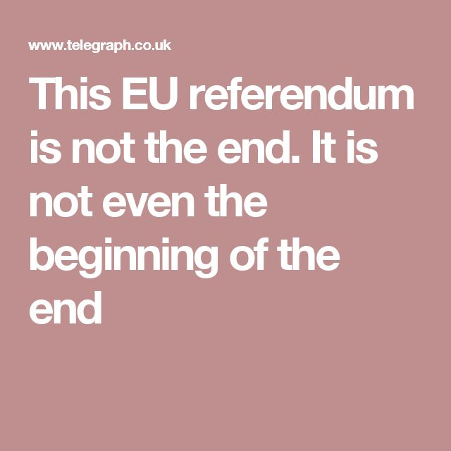 This EU referendum is not the end. It is not even the beginning of the end