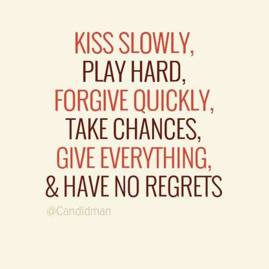 kiss slowly play hard forgive quickly take chances