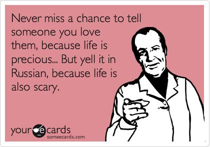 Funny Reminders Ecard: Never miss a chance to tell someone you love them, because life is precious... But yell it in Russian, because life is also scary.