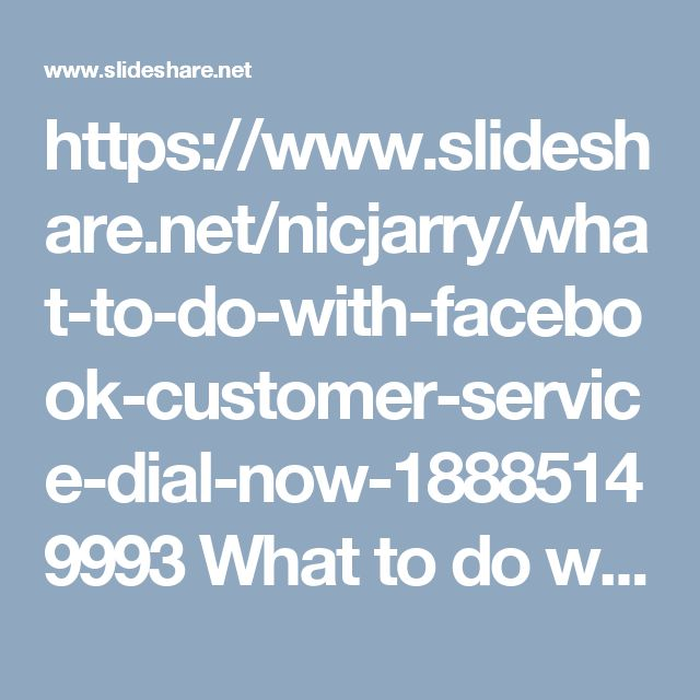 "https://www.slideshare.net/nicjarry/what-to-do-with-facebook-customer-service-dial-now-18885149993 What to do with Facebook customer service? Dial now 1-888-514-9993 CustomerServiceforFacebook Facebookcustomerservice Facebookcustomercare FacebookHackedAccount customerserviceNumber facebookcustomercarenumber ""Just dial 1-888-514-9993 where you will be redirected to our Facebook customer service team who will assist you in the following manner:-   Consultation and instructional services. …"