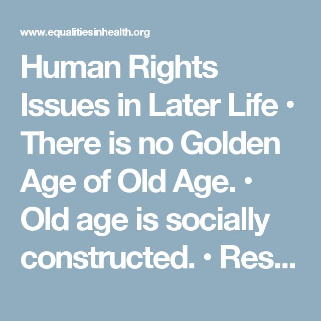 Human Rights Issues in Later Life  • There is no Golden Age of Old Age.   • Old age is socially constructed.  • Responses to this problem have tended to deny older people dignity and personhood  • The emergence of the Third Age has pushed Human Rights issues to the Fourth Age and the end of life  • Ageism and Human Rights abuses in the care of older people  continue to be a significant problem  • They deny older people selfhood and citizenship  • Ultimately most of us will experience old age