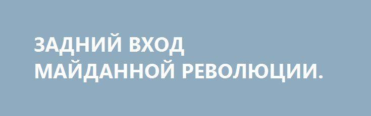 ЗАДНИЙ ВХОД МАЙДАННОЙ РЕВОЛЮЦИИ. http://rusdozor.ru/2016/06/14/zadnij-vxod-majdannoj-revolyucii/  Хорошо, давайте допустим, только теоретически, разумеется, что события последних двух лет на территории бывшей Украины есть не что иное, как революция. «Гидности» или еще чего-то там абстрактного — не суть важно. Революция, и всё тут. Если так, то должны включиться ...