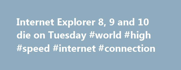Internet Explorer 8, 9 and 10 die on Tuesday #world #high #speed #internet #connection http://internet.remmont.com/internet-explorer-8-9-and-10-die-on-tuesday-world-high-speed-internet-connection/  Web developers rejoice; Internet Explorer 8, 9 and 10 die on Tuesday Internet Explorer has long been the bane of many Web developers' existence, but here's some news to brighten your day: Internet Explorer 8, 9 and 10 are reaching 'end of life' on Tuesday. meaning they're no longer supported by…