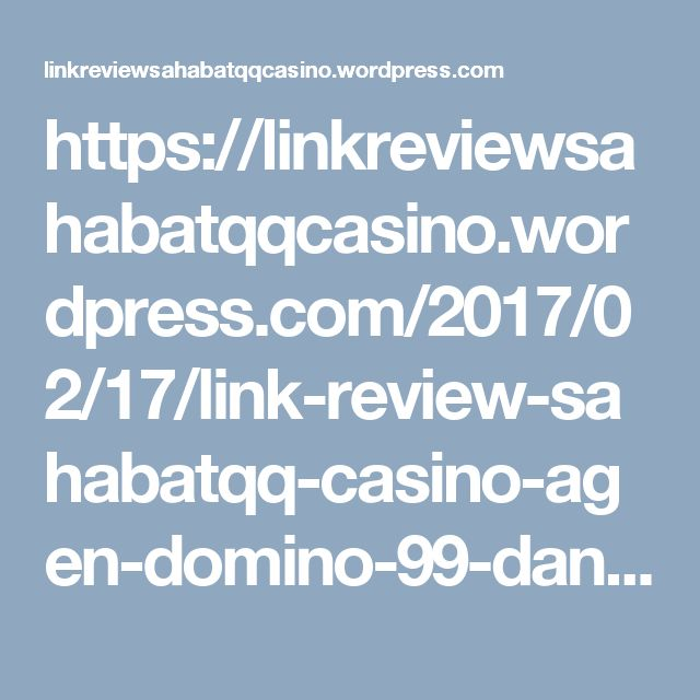 https://linkreviewsahabatqqcasino.wordpress.com/2017/02/17/link-review-sahabatqq-casino-agen-domino-99-dan-poker-online-terbesar-di-asia