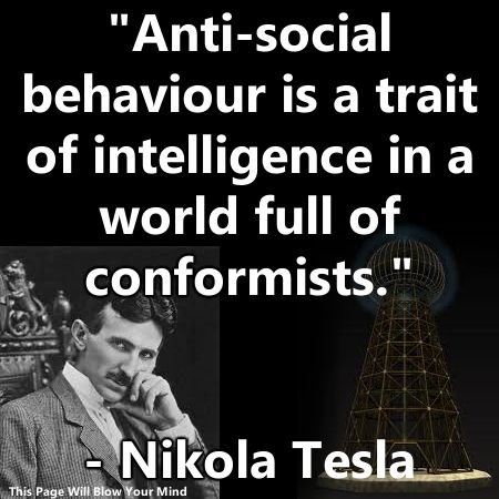 """Anti-social behavior is a trait of intelligence in a world full of conformists."" - Nikola Tesla"