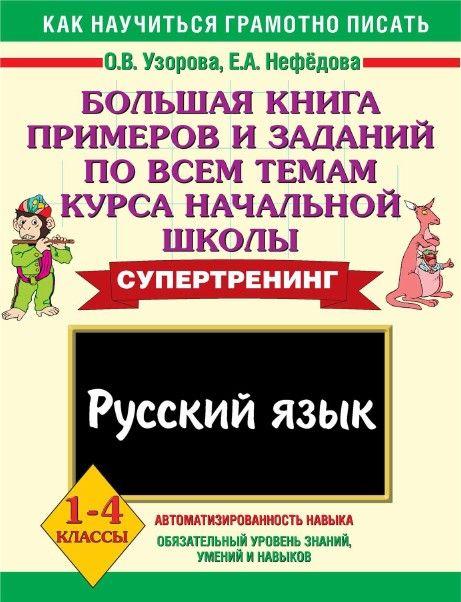 УЗОРОВА. БОЛЬШАЯ КНИГА ЗАДАНИЙ ПО РУССКОМУ ЯЗЫКУ ПО ВСЕМ ТЕМАМ КУРСА НАЧАЛЬНОЙ ШКОЛЫ - 1-4 КЛАСС. 1 ЧАСТЬ.