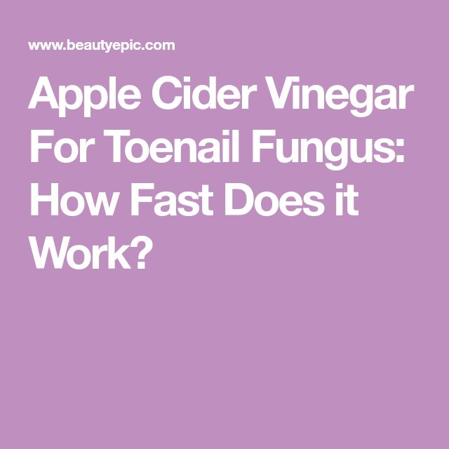 Apple Cider Vinegar For Toenail Fungus: How Fast Does it Work?