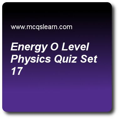 Energy O Level Physics Quizzes: O level physics Quiz 17 Questions and Answers - Practice physics quizzes based questions and answers to study energy o level physics quiz with answers. Practice MCQs to test learning on energy: o level physics, what is temperature, thermal energy transfer: applications, introduction to waves, transverse and longitudinal waves quizzes. Online energy o level physics worksheets has study guide as solar energy is converted by plants in process of photosynthesis..