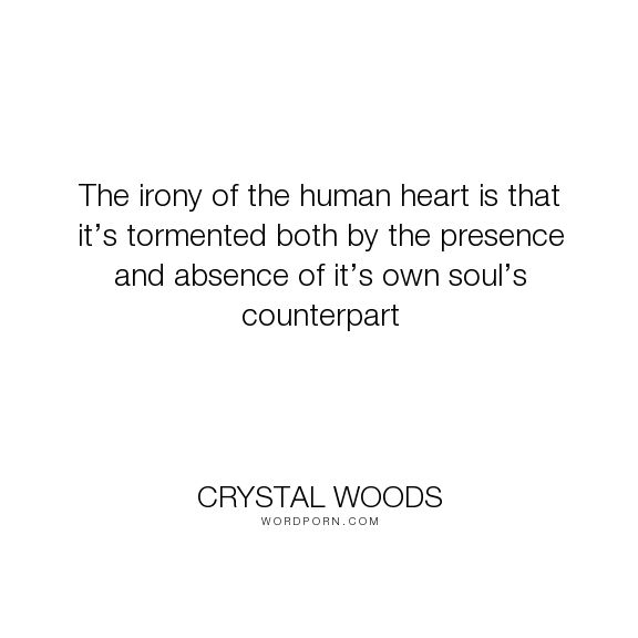 "Crystal Woods - ""The irony of the human heart is that it�s tormented both by the presence and absence..."". quotes, heartache, humanity, human-nature, soulmate, human, irony, emotional, absence, presence, internal-conflict, love-sick, counterpart, human-heart, tormented-heart, tormented-mind"