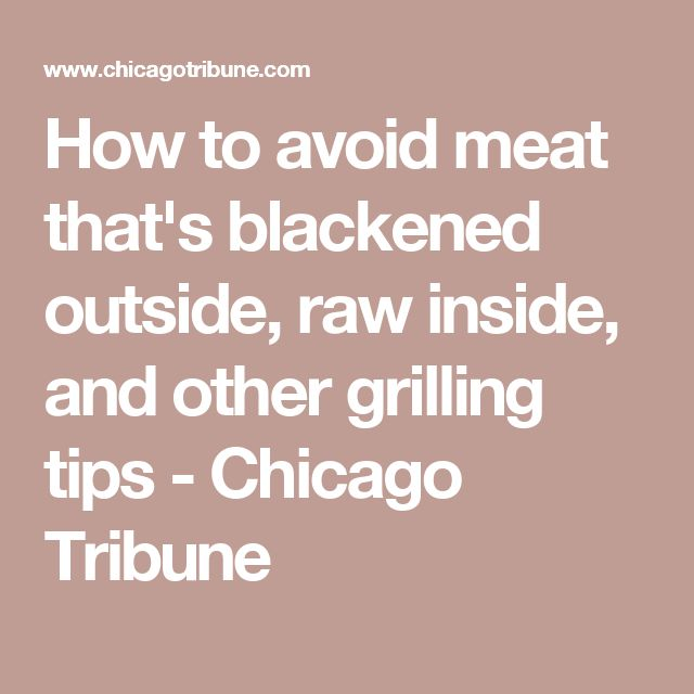 How to avoid meat that's blackened outside, raw inside, and other grilling tips - Chicago Tribune