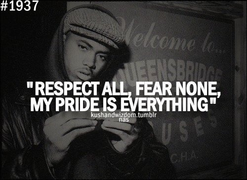 """""""Respect All, Fear None. My Pride Is Everything."""""""