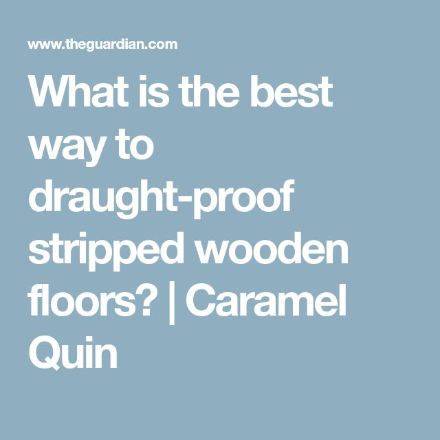 What is the best way to draught-proof stripped wooden floors? | Caramel Quin