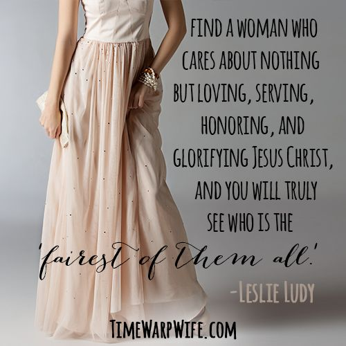 Find a woman who cares about nothing but loving, serving, honoring, and glorifying Jesus Christ and you will truly see who is the fairest of them all.