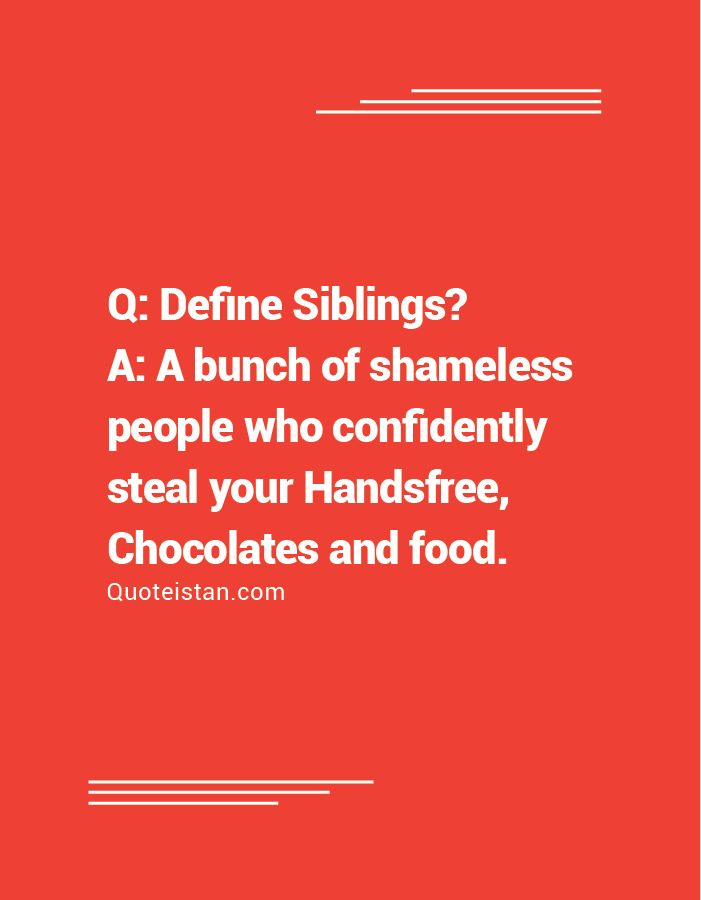 Q: Define Siblings? A: A bunch of shameless people who confidently steal your Handsfree Chocolates and food. http://www.quoteistan.com/2016/10/q-define-siblings-a-bunch-of-shameless.html