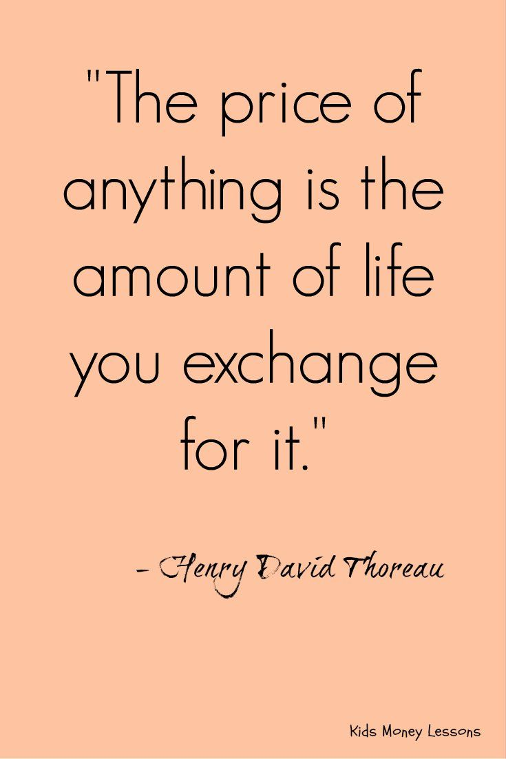 """The price of anything is the amount of life you exchange for it."" - Henry David Thoreau"