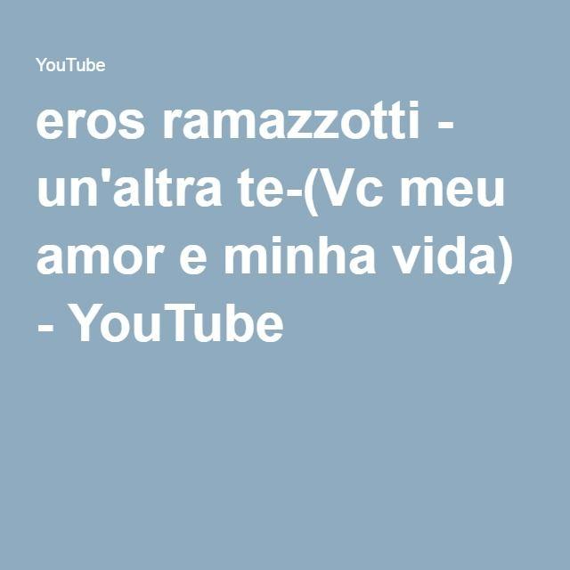 eros ramazzotti - un'altra te-(Vc meu amor e minha vida) - YouTube