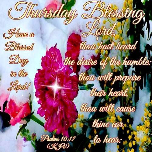 "THURSDAY BLESSING: Psalm 10:17 (1611 KJV !!!!) "" Lord, thou hast herd the desire of the humble: thou wilt prepare their heart, thou wilt cause thine ear to hear:"""