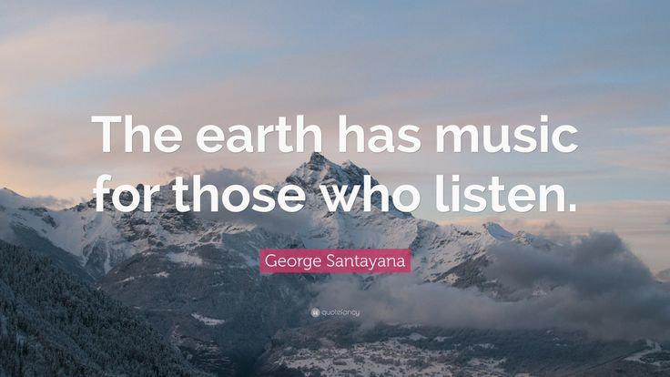 """Nature Quotes: """"The earth has music for those who listen."""" — George Santayana"""