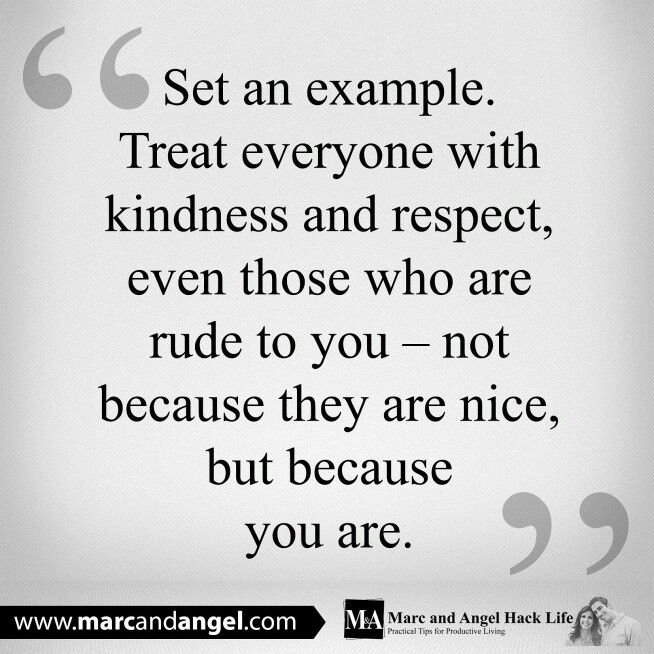 Kindness...because YOU are kind! Do not ever stoop to others' rudeness.