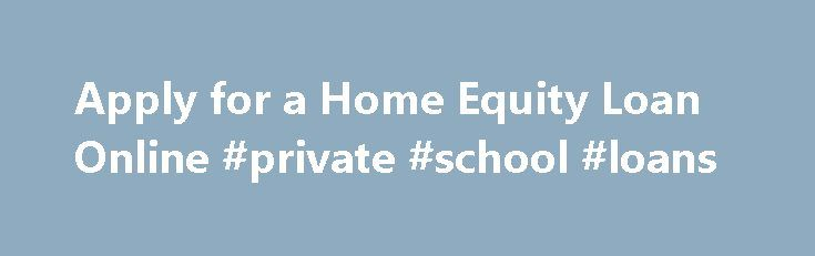 Apply for a Home Equity Loan Online #private #school #loans http://loan-credit.remmont.com/apply-for-a-home-equity-loan-online-private-school-loans/  #apply for a loan online # Apply for a Home Equity Loan Online If you are looking to apply for a home equity loan , you have several options. You can sometimes get a good deal on your home equity loan with low rates and fees. If you have never applied for one before, the […]