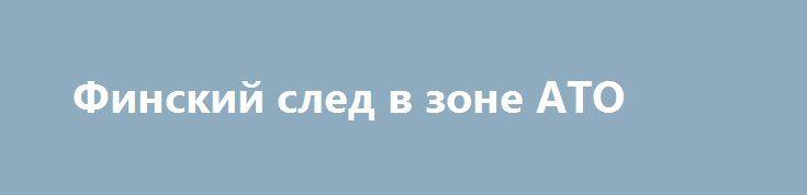 Финский след в зоне АТО http://rusdozor.ru/2016/09/19/finskij-sled-v-zone-ato/  Кого только нет в зоне АТО, подконтрольной Украине. Нацгвардейцы батальонов «Айдар», «Азов», «Днепр-1», «Киевская Русь», подразделения МВДУ «Луганск-1», «Волынь», ЧВК из Польши «Шакалы», крымские татары батальона «Крым», чеченские наемники из батальона им.Джохара Дудаева, турецкие наемники «Серые Волки», представители грузинской диаспоры, ...