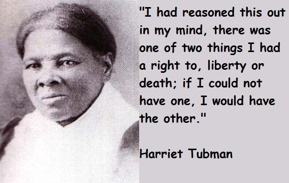 Harriet Tubman Quotes, a very brave and very honorable Woman, thank you Harriet Tubman
