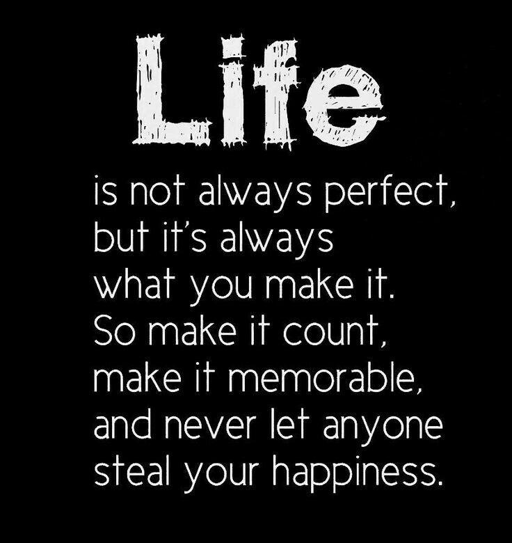 """""""A vida nem sempre é perfeita, mas é sempre o que você faz, então faça isso contar, faça-o memorável. E nunca deixe ninguém roubar sua felicidade."""""""