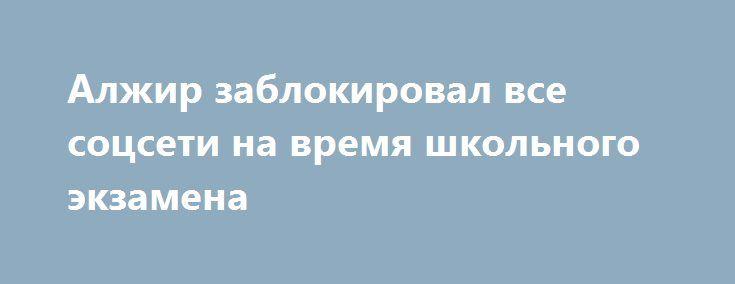 Алжир заблокировал все соцсети на время школьного экзамена http://dneprcity.net/ukraine/alzhir-zablokiroval-vse-socseti-na-vremya-shkolnogo-ekzamena/  Власти Алжира временно заблокировали доступ к социальным сетям по всей стране, чтобы не дать возможность пользоваться подсказками на экзаменах в средних школах, сообщает «ВВС». Почти половина учащихся была вынуждена пересдать