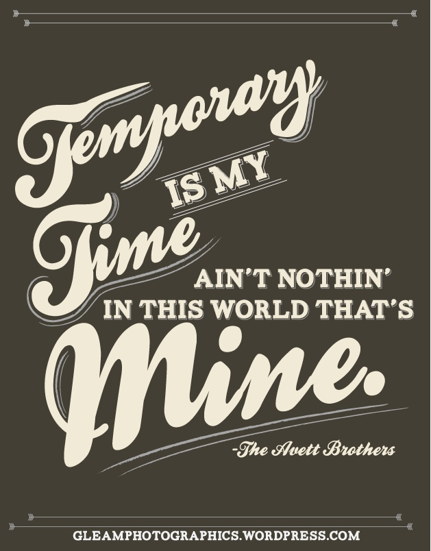Temporary is my time, Ain't nothin in this world that's mine  -The Avett Brothers Quote | Gleam Photographics |