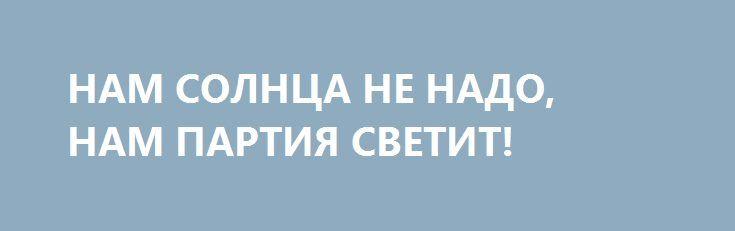 НАМ СОЛНЦА НЕ НАДО, НАМ ПАРТИЯ СВЕТИТ! http://rusdozor.ru/2017/03/03/nam-solnca-ne-nado-nam-partiya-svetit/  Когда-то партия и правительство решали: какую информацию гражданам можно получать, а какая информация вредит строителям коммунизма.  Глушились западные «голоса», жестко цензурировались СМИ, перекрывались пути контрабанды литературы, видео – и аудио-контента, жестко преследовался «самиздат». И уж такая страшная и тоталитарная ...