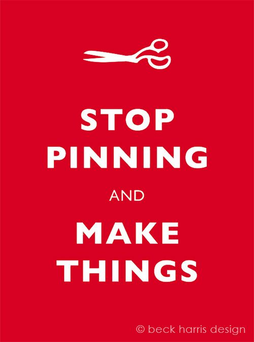 Stop pinning and MAKE things ;-)