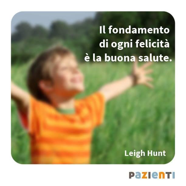 """""""Il fondamento di ogni felicità è la buona salute."""" (Leigh Hunt)"""