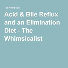 Acid & Bile Reflux and an Elimination Diet - The Whimsicalist