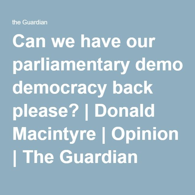 Can we have our parliamentary democracy back please? | Donald Macintyre | Opinion | The Guardian