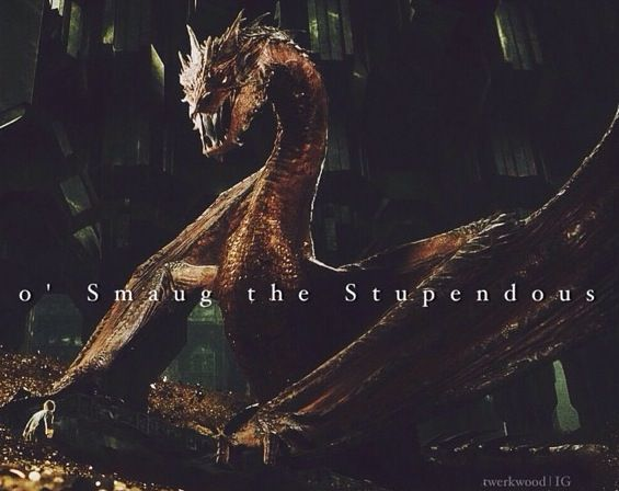 """""""Truly, the talks & songs fall utterly short of your enormity, o' Smaug the Stupendous."""""""