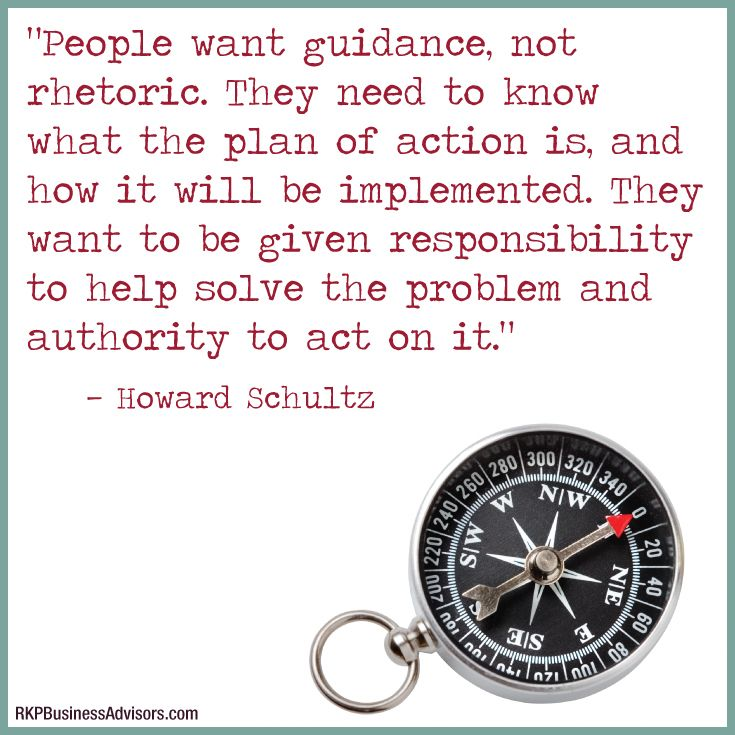 """People want guidance, not rhetoric. They need to know what the plan of action is, and how it will be implemented. They want to be given responsibility to help solve the problem and authority to act on it.""  ― Howard Schultz"