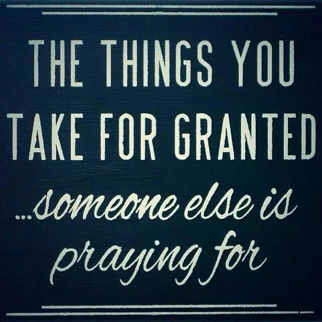 Dnr Take Anyone For Granted Quotes: Dont Take Things For Granted Quotes. QuotesGram
