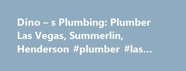 Dino – s Plumbing: Plumber Las Vegas, Summerlin, Henderson #plumber #las #vegas #nv http://free.nef2.com/dino-s-plumbing-plumber-las-vegas-summerlin-henderson-plumber-las-vegas-nv/  # Why Should You Hire Us? See what people are saying about us on the web! It was nice that a plumber came over that didn't try to sell me on getting a whole bunch of other stuff done I didn't need. Very clean (offered to wear shoe booties), explained everything in detail, and got it done right the first time…