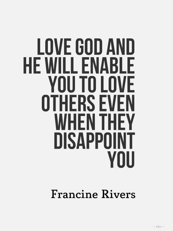 Love God and He will enable you to love others even when they disappoint you - Francine Rivers #quotes