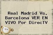 http://tecnoautos.com/wp-content/uploads/imagenes/tendencias/thumbs/real-madrid-vs-barcelona-ver-en-vivo-por-directv.jpg Ver En Vivo Real Madrid Vs Barcelona. Real Madrid vs. Barcelona VER EN VIVO por DirecTV, Enlaces, Imágenes, Videos y Tweets - http://tecnoautos.com/actualidad/ver-en-vivo-real-madrid-vs-barcelona-real-madrid-vs-barcelona-ver-en-vivo-por-directv/