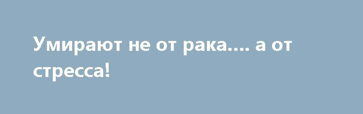 Умирают не от рака…. а от стресса! https://articles.shkola-zdorovia.ru/umirayut-ne-ot-raka-a-ot-stressa/  Ганс Айзенк — британский психолог, по совместительству, лидер изучения биологии в психологических науках, автор известного интеллектуального теста. В семидесятых он обнародовал статью, в которой был представлен ряд аргументов по поводу того, что курение не вредит нашему организму и не является провокатором рака. Вот цитата из его работы: «Курение и рак легких одновременно являются…