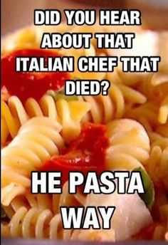 Hahaha I just ha this fleeting image of the italian man with his accent he pasta way HAHAHAHHAHA!!!