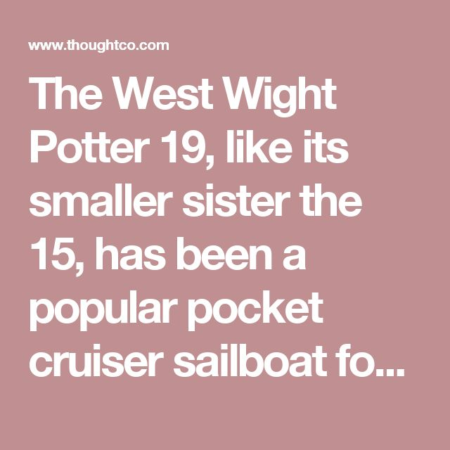 The West Wight Potter 19, like its smaller sister the 15, has been a popular pocket cruiser sailboat for over three decades. Inspired by an original design in the U.K., it is now built by International Marine in California. A number of improvements have been made over the years, while the boats still retain the original look and have attracted a large, dedicated group of followers. They are still shown at select major boat shows in the U.S. The Potter 19 is popular not only because it's a…